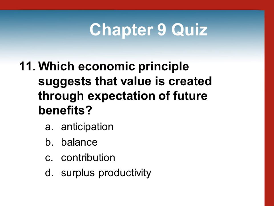Chapter 9 Quiz 11. Which economic principle suggests that value is created through expectation of future benefits