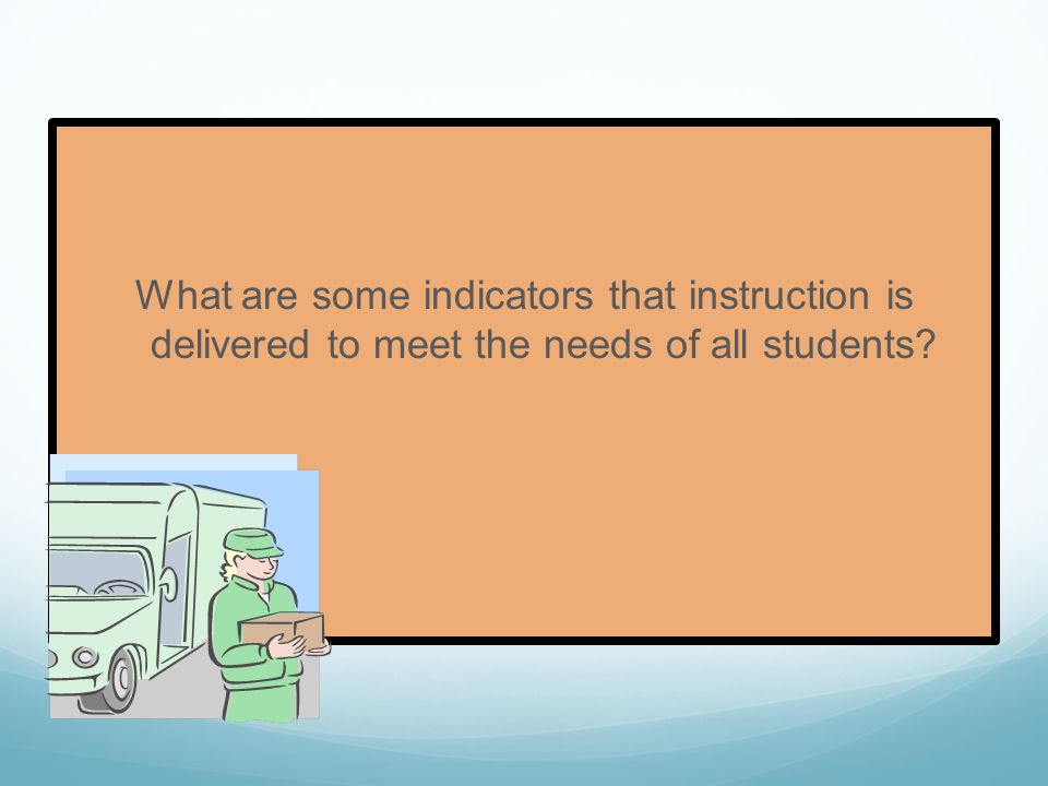 What are some indicators that instruction is delivered to meet the needs of all students