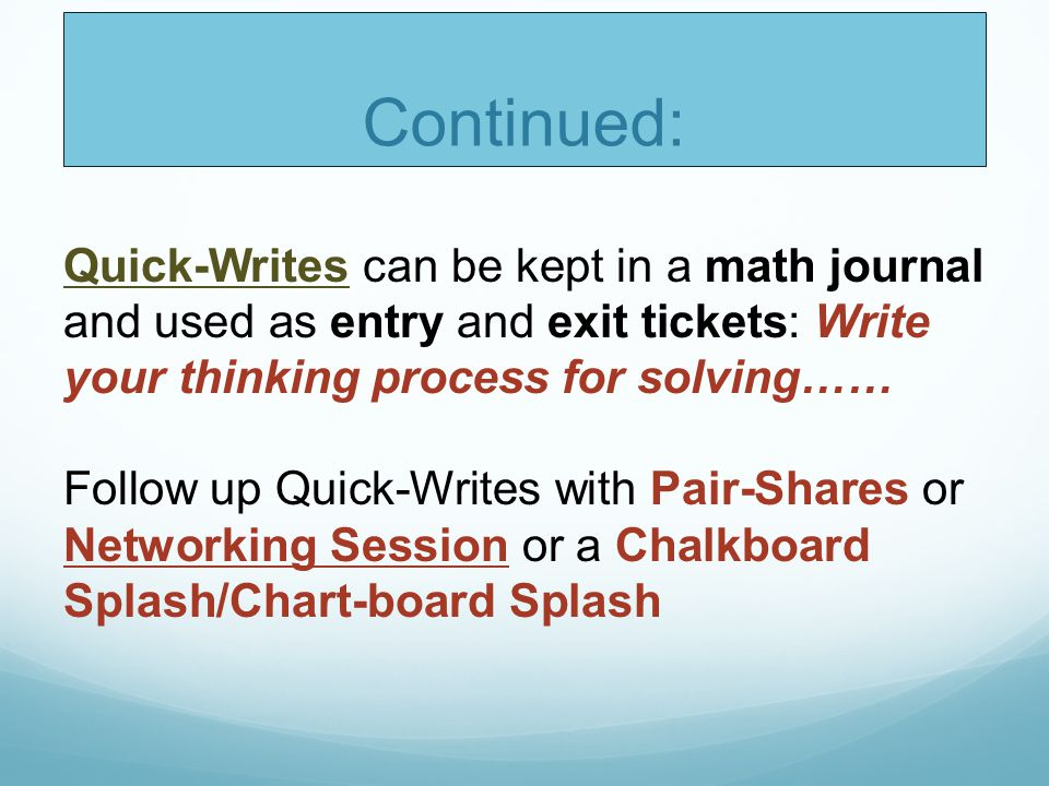 Continued: Quick-Writes can be kept in a math journal and used as entry and exit tickets: Write your thinking process for solving……