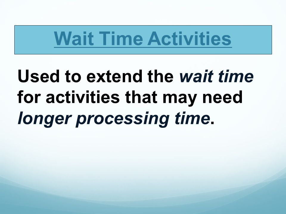 Wait Time Activities Used to extend the wait time for activities that may need longer processing time.