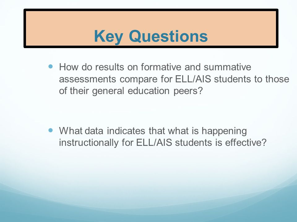 Key Questions How do results on formative and summative assessments compare for ELL/AIS students to those of their general education peers