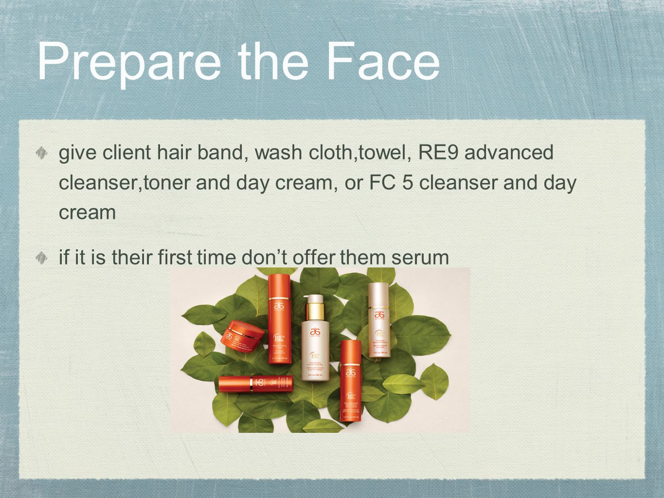 Prepare the Face give client hair band, wash cloth,towel, RE9 advanced cleanser,toner and day cream, or FC 5 cleanser and day cream.