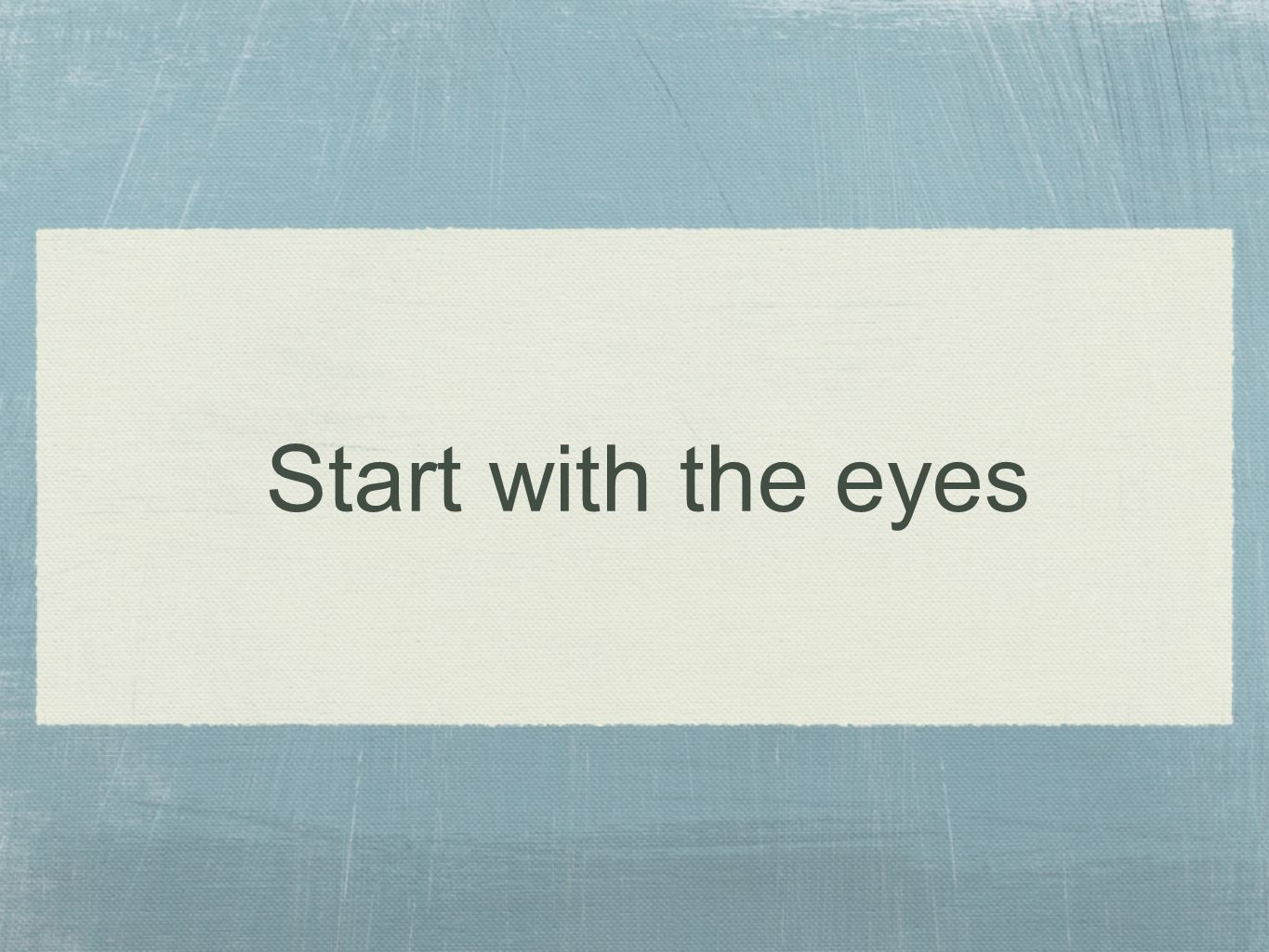 Start with the eyes