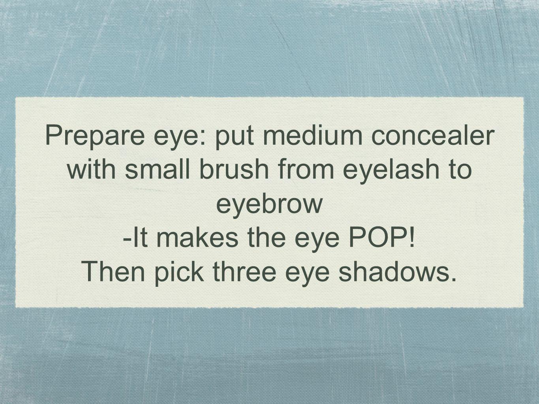 Prepare eye: put medium concealer with small brush from eyelash to eyebrow -It makes the eye POP.