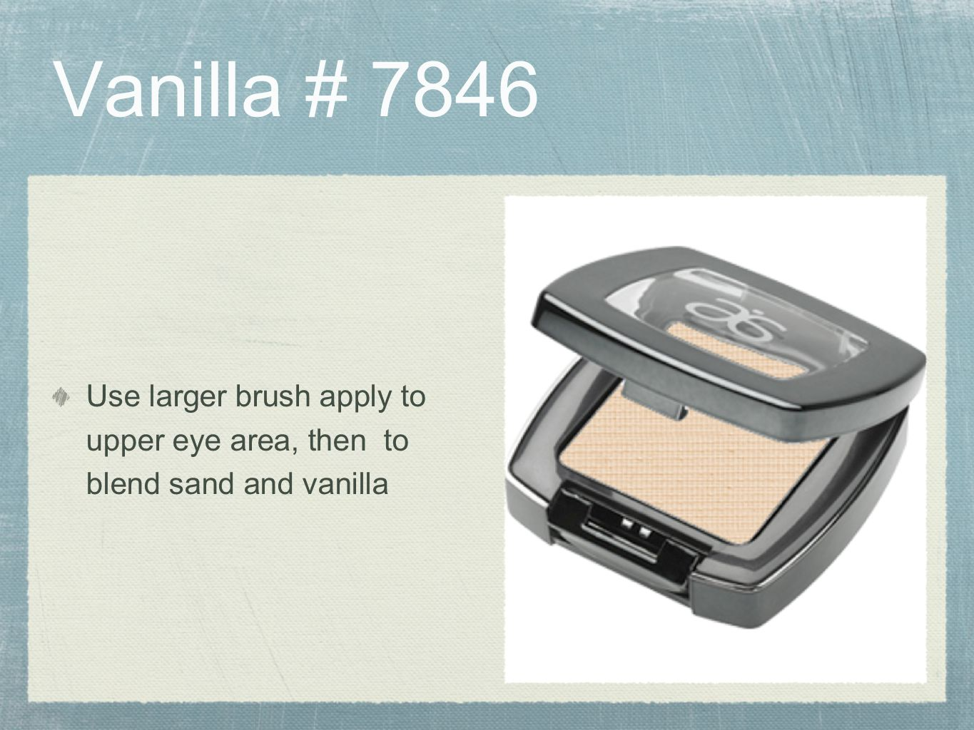 Vanilla # 7846 Use larger brush apply to upper eye area, then to blend sand and vanilla