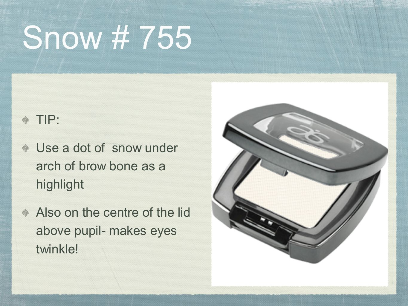 Snow # 755 TIP: Use a dot of snow under arch of brow bone as a highlight.
