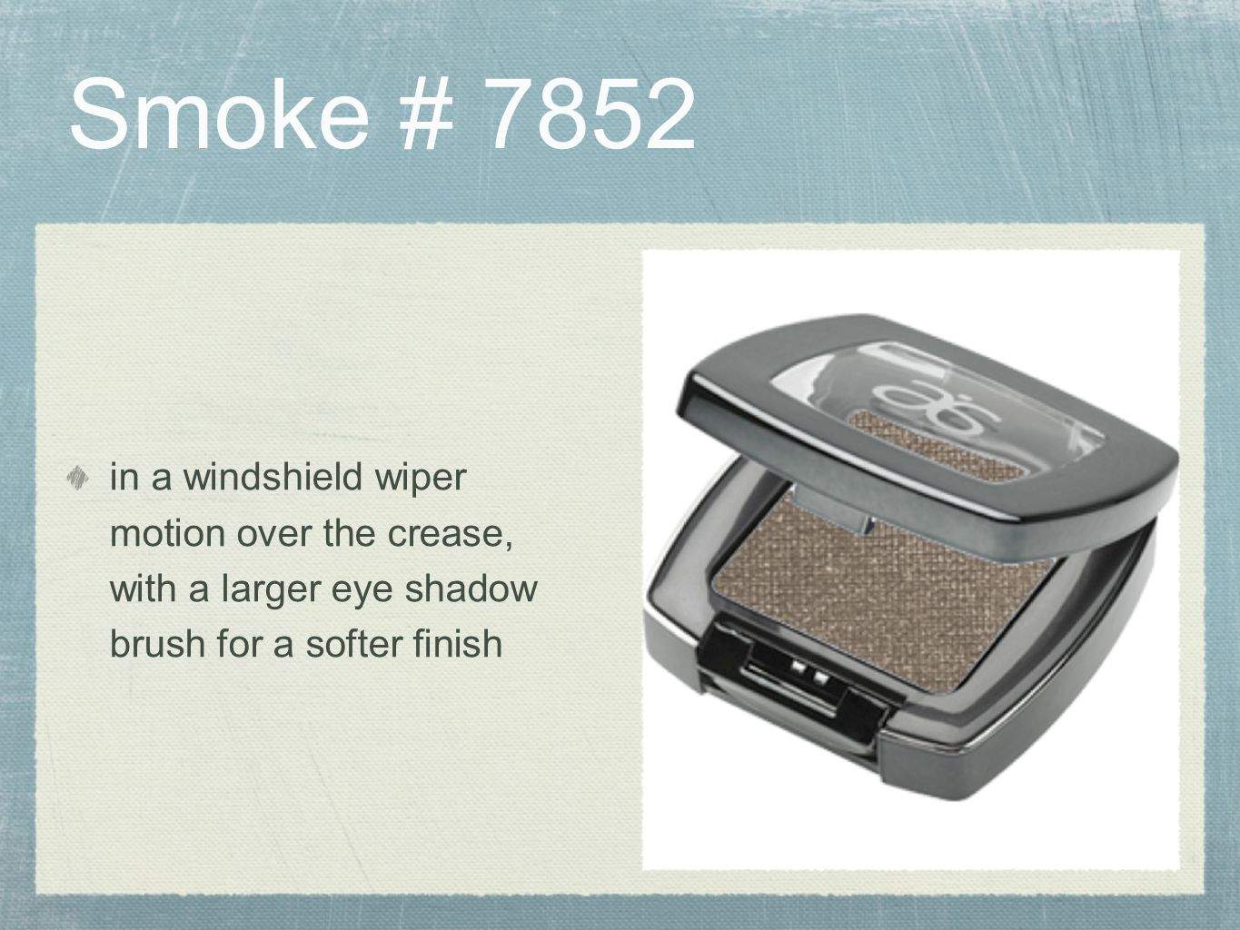 Smoke # 7852 in a windshield wiper motion over the crease, with a larger eye shadow brush for a softer finish.