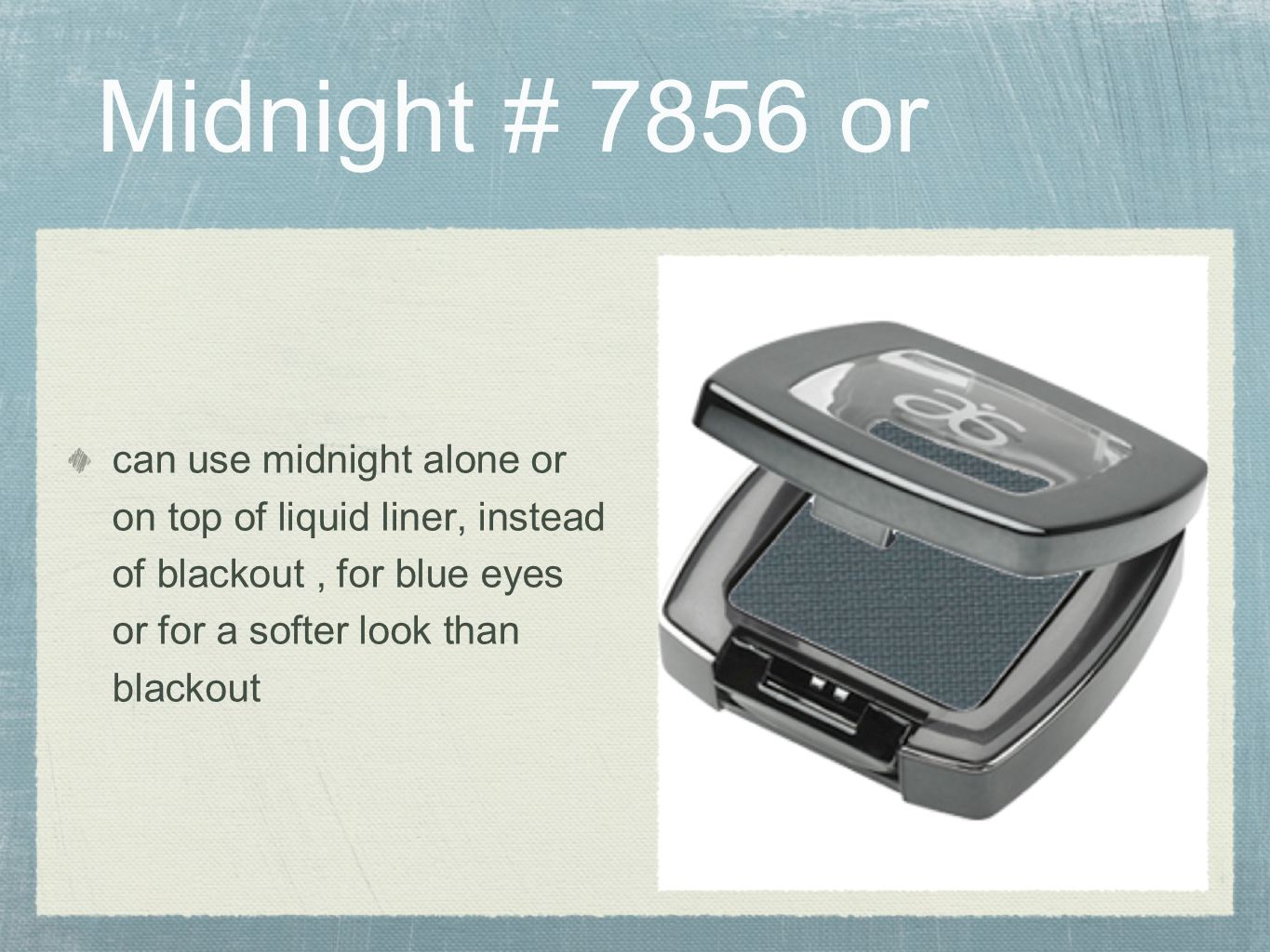 Midnight # 7856 or can use midnight alone or on top of liquid liner, instead of blackout , for blue eyes or for a softer look than blackout.