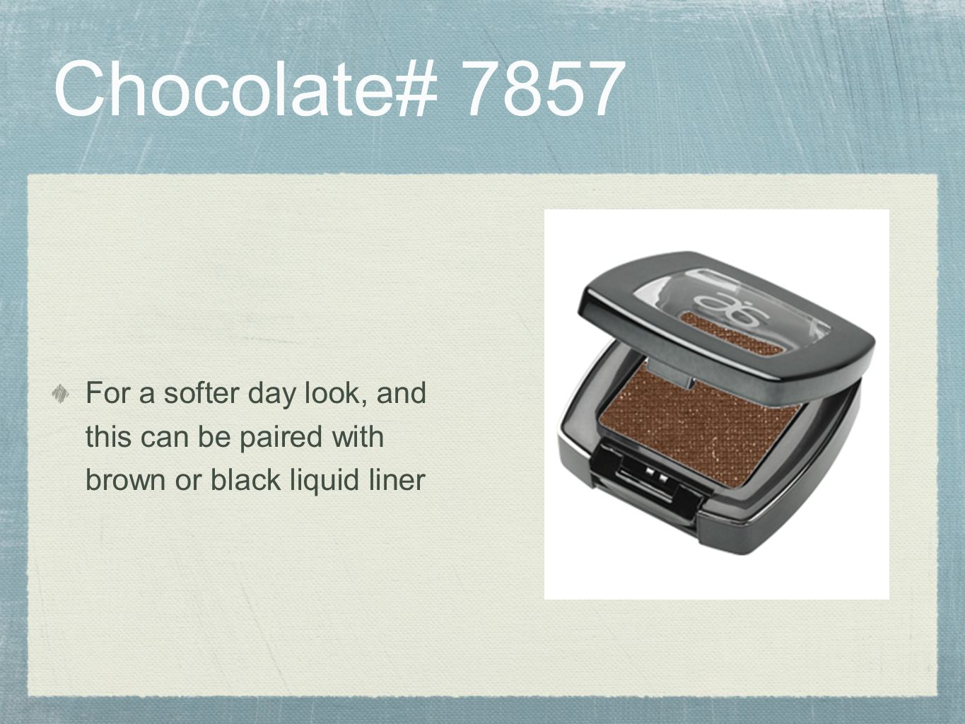 Chocolate# 7857 For a softer day look, and this can be paired with brown or black liquid liner