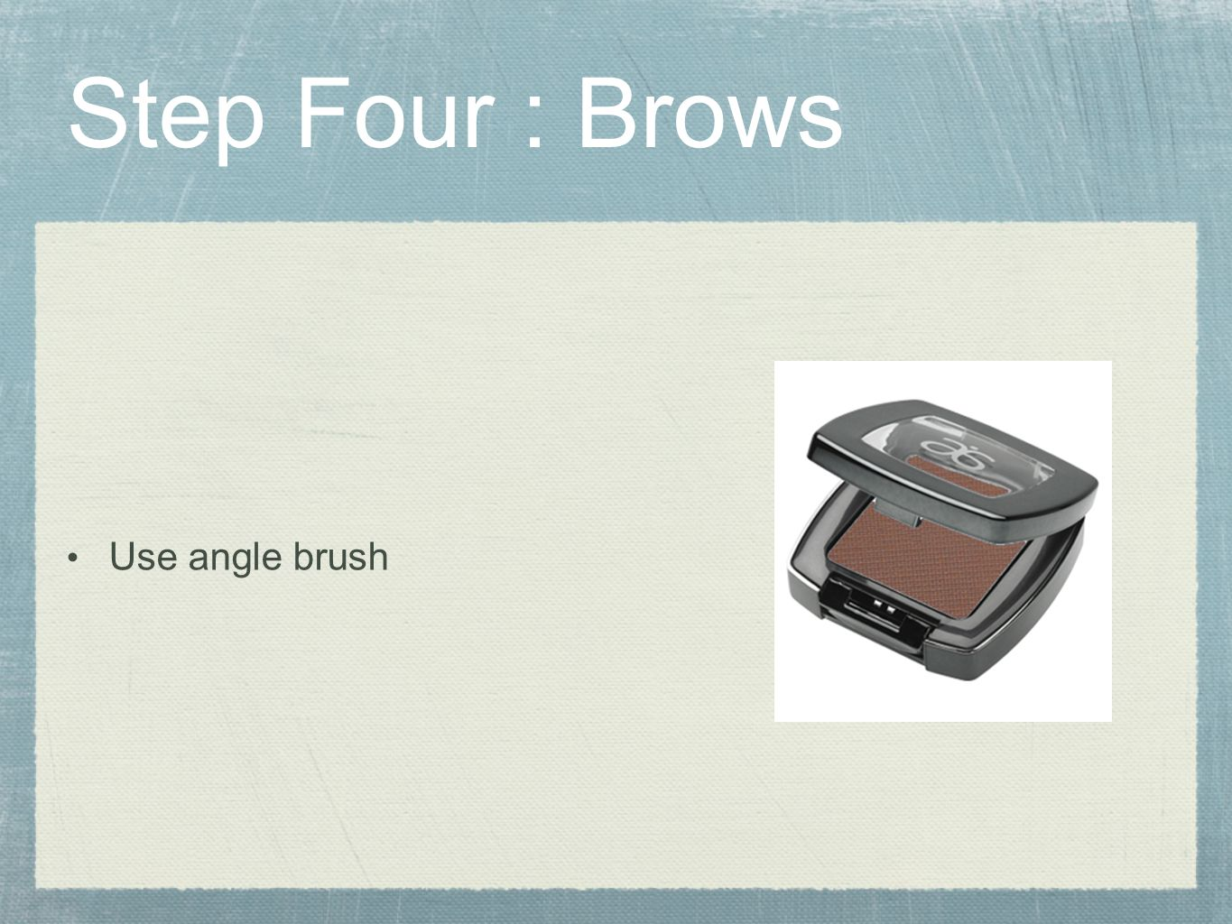 Step Four : Brows Use angle brush