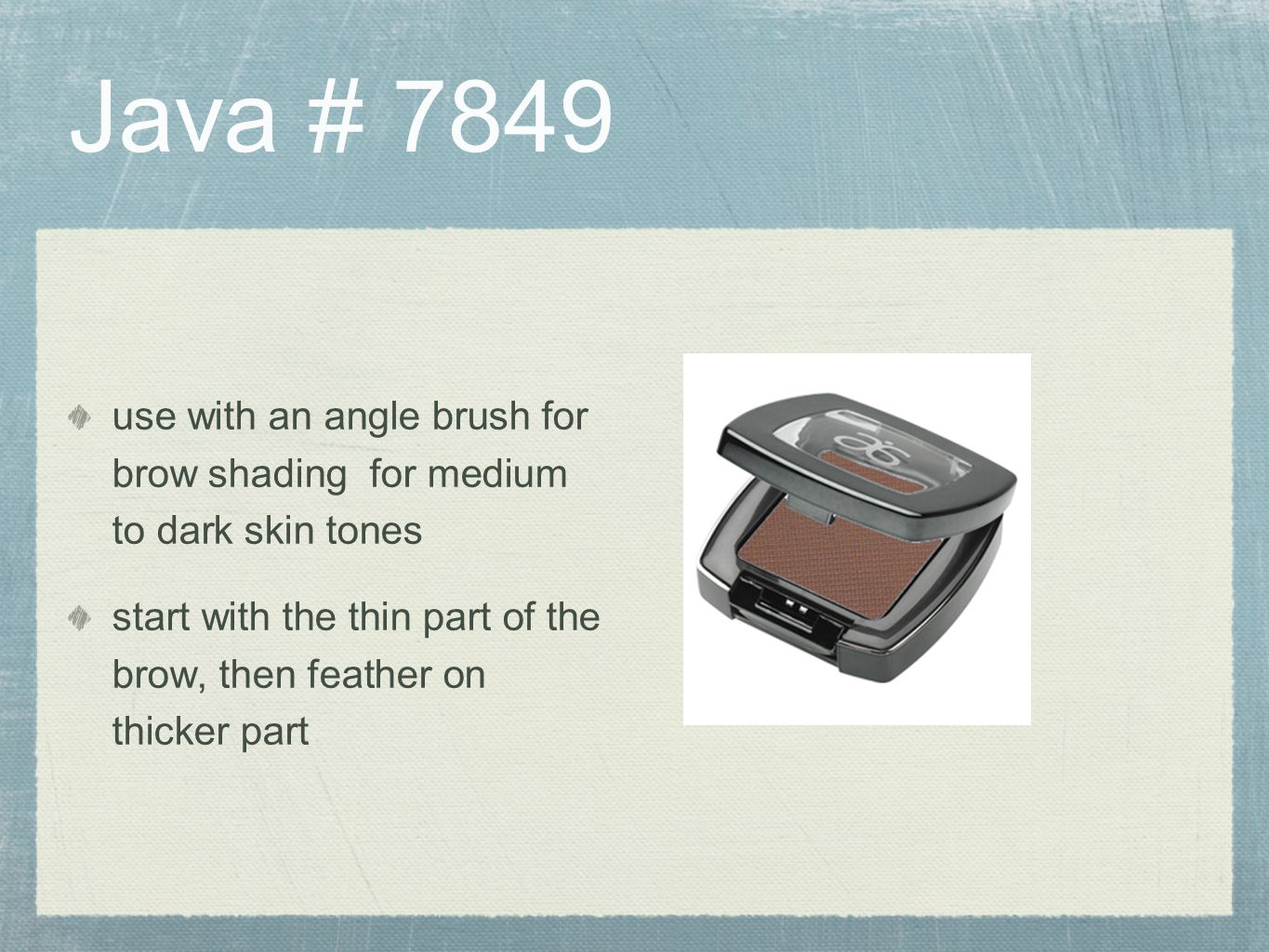 Java # 7849 use with an angle brush for brow shading for medium to dark skin tones.