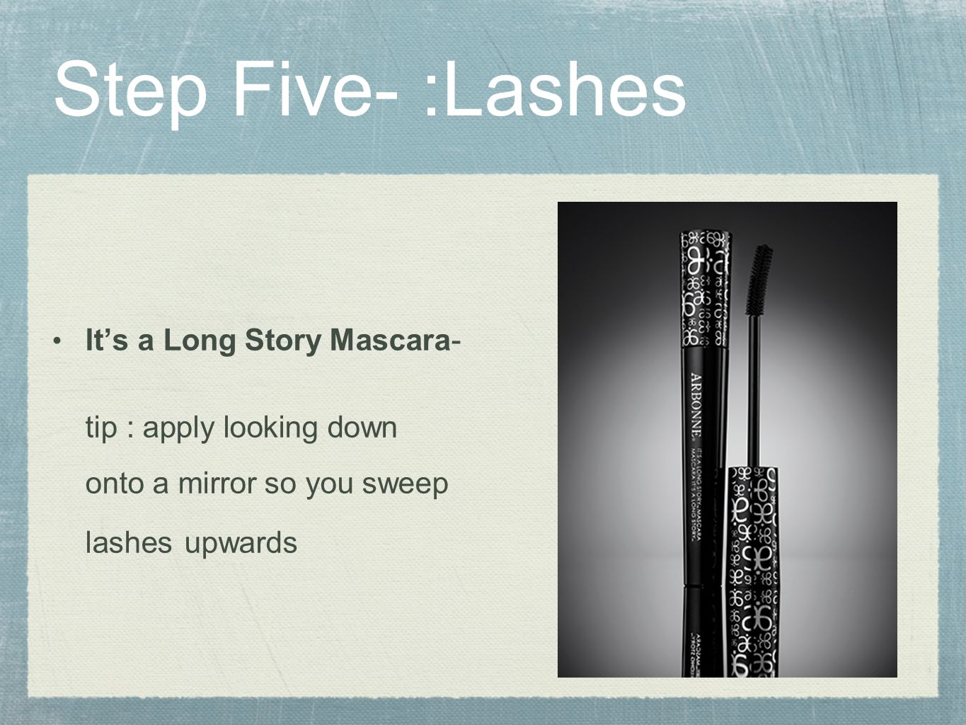 Step Five- :Lashes It's a Long Story Mascara- tip : apply looking down onto a mirror so you sweep lashes upwards.