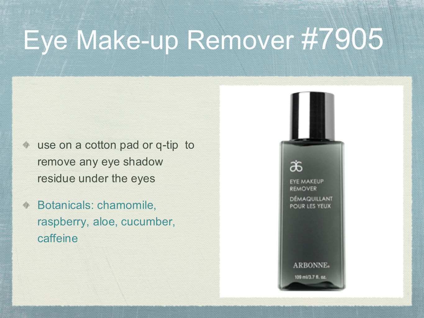 Eye Make-up Remover #7905 use on a cotton pad or q-tip to remove any eye shadow residue under the eyes.