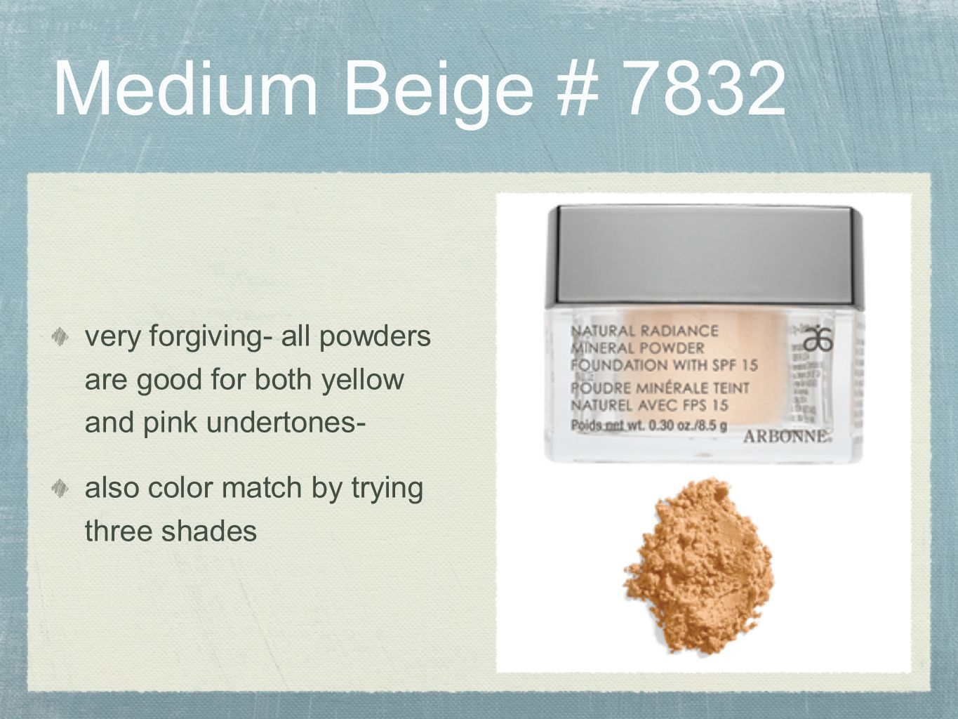 Medium Beige # 7832 very forgiving- all powders are good for both yellow and pink undertones- also color match by trying three shades.