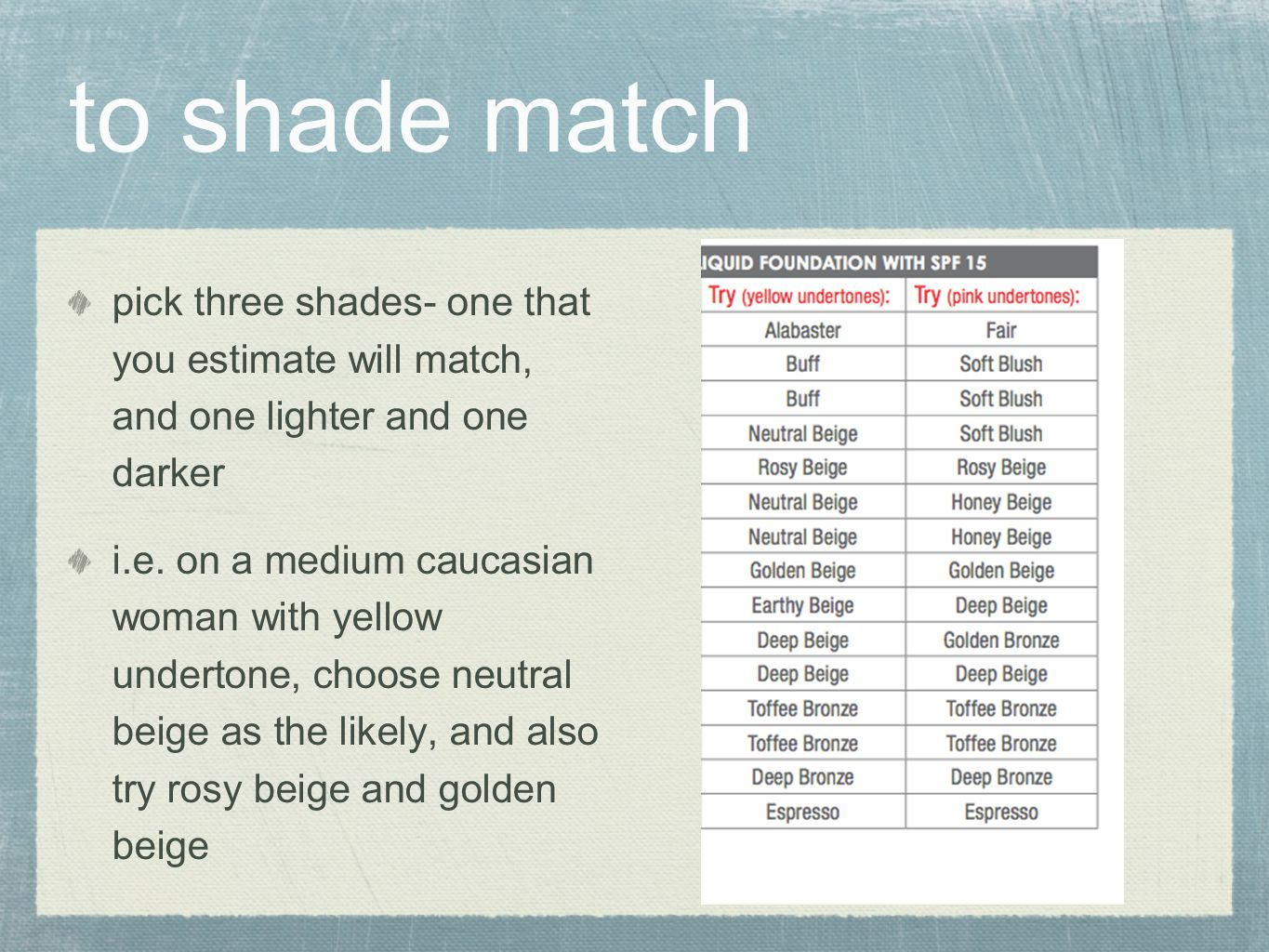 to shade match pick three shades- one that you estimate will match, and one lighter and one darker.