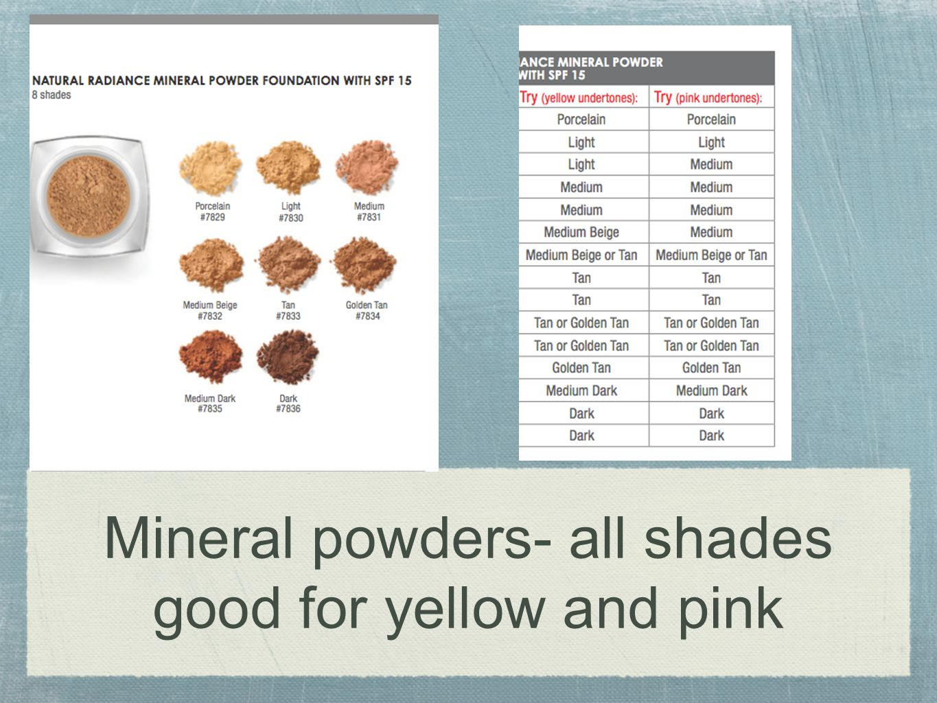 Mineral powders- all shades good for yellow and pink