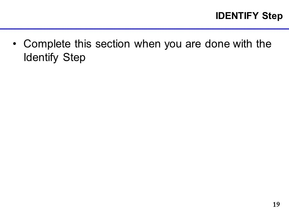Complete this section when you are done with the Identify Step