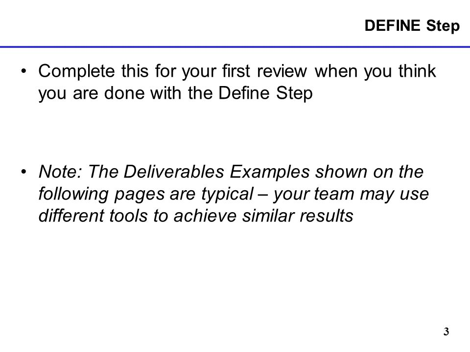DEFINE Step Complete this for your first review when you think you are done with the Define Step.