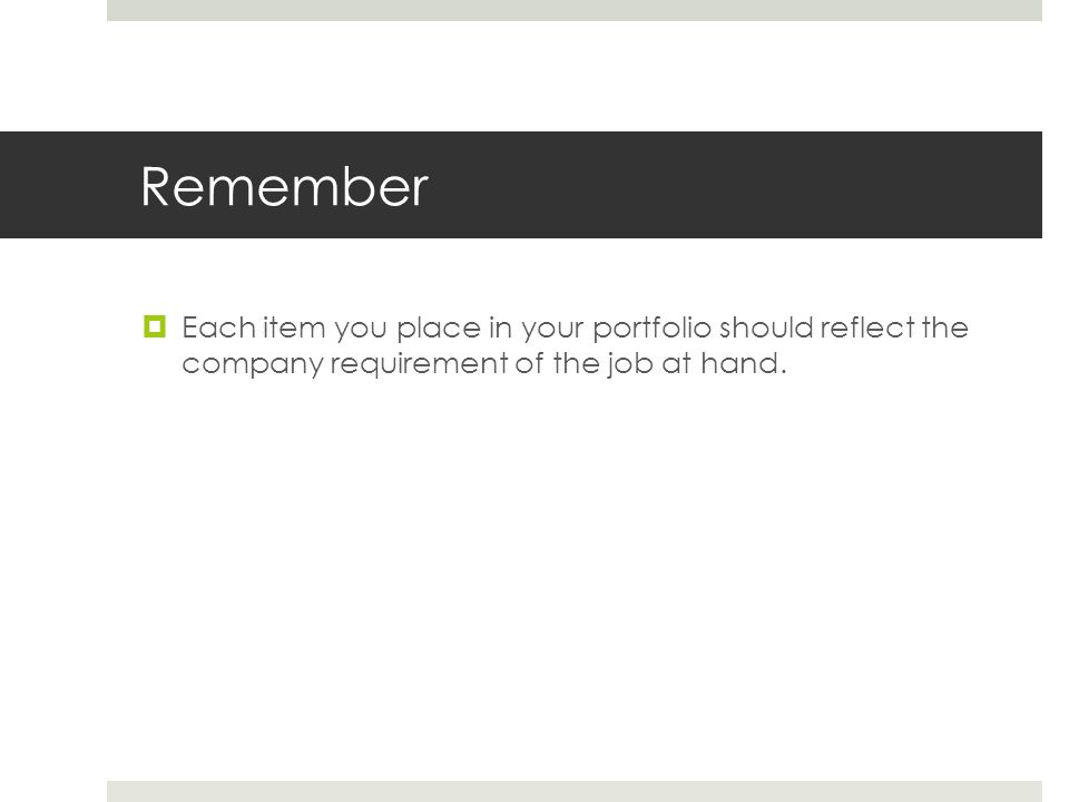 Remember Each item you place in your portfolio should reflect the company requirement of the job at hand.