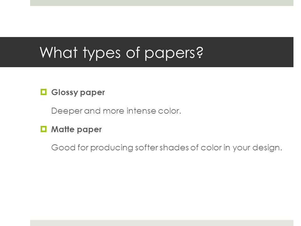What types of papers Glossy paper Deeper and more intense color.