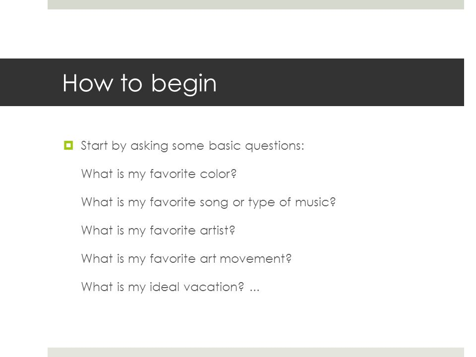 How to begin Start by asking some basic questions: