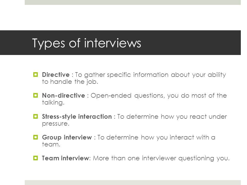Types of interviews Directive : To gather specific information about your ability to handle the job.