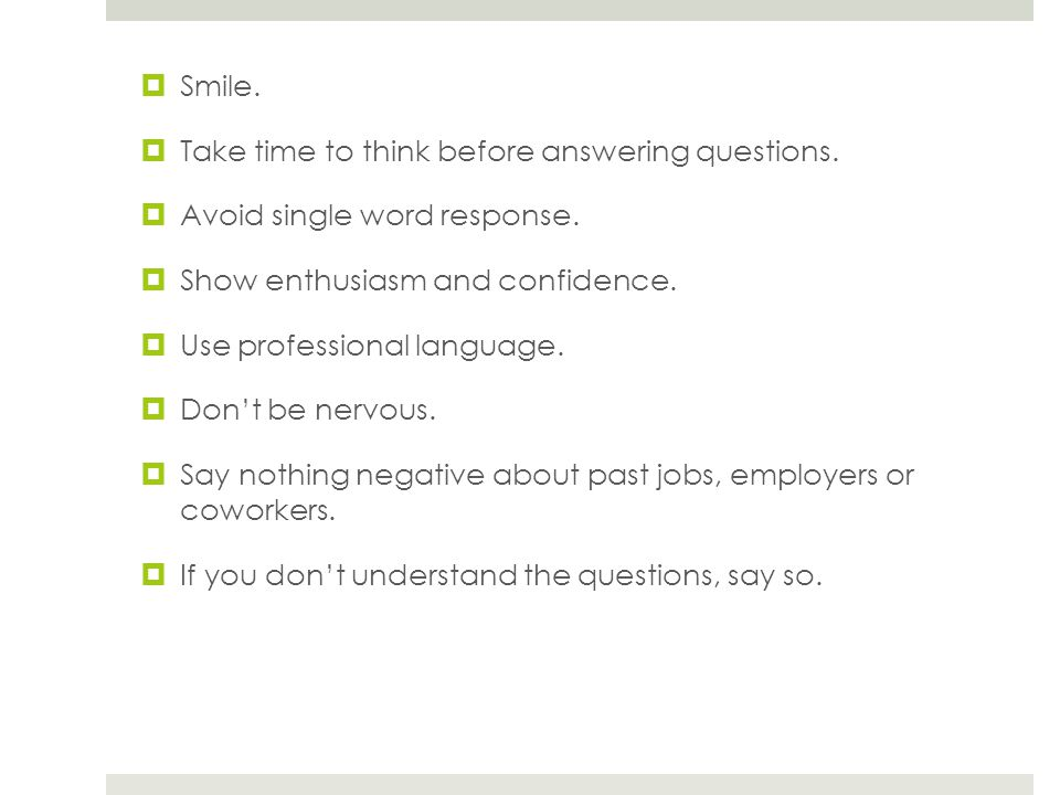 Smile. Take time to think before answering questions. Avoid single word response. Show enthusiasm and confidence.