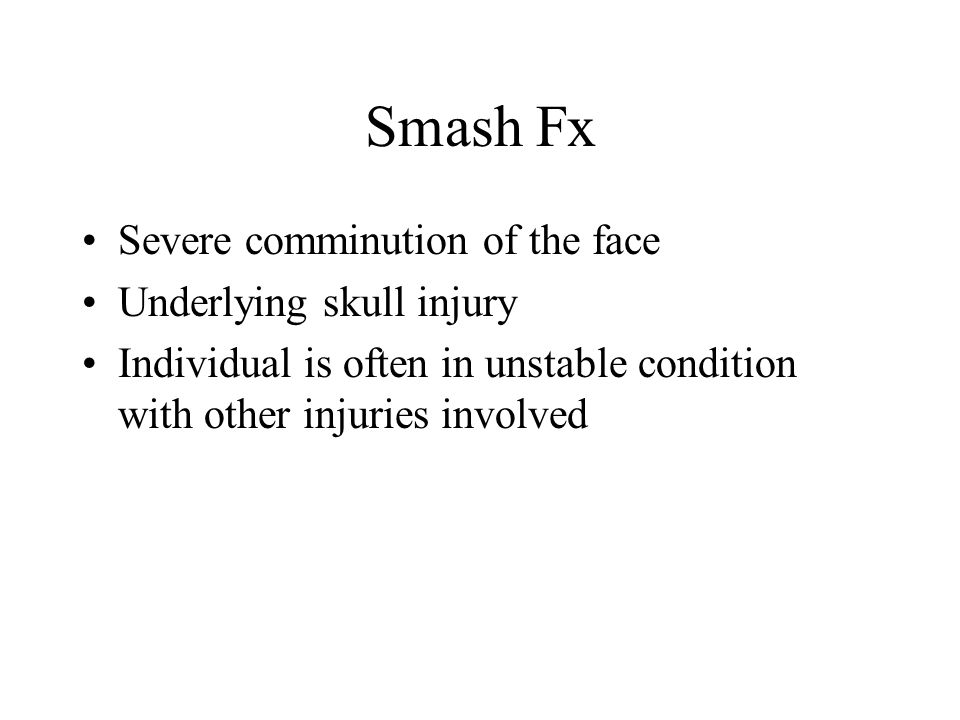 Smash Fx Severe comminution of the face Underlying skull injury