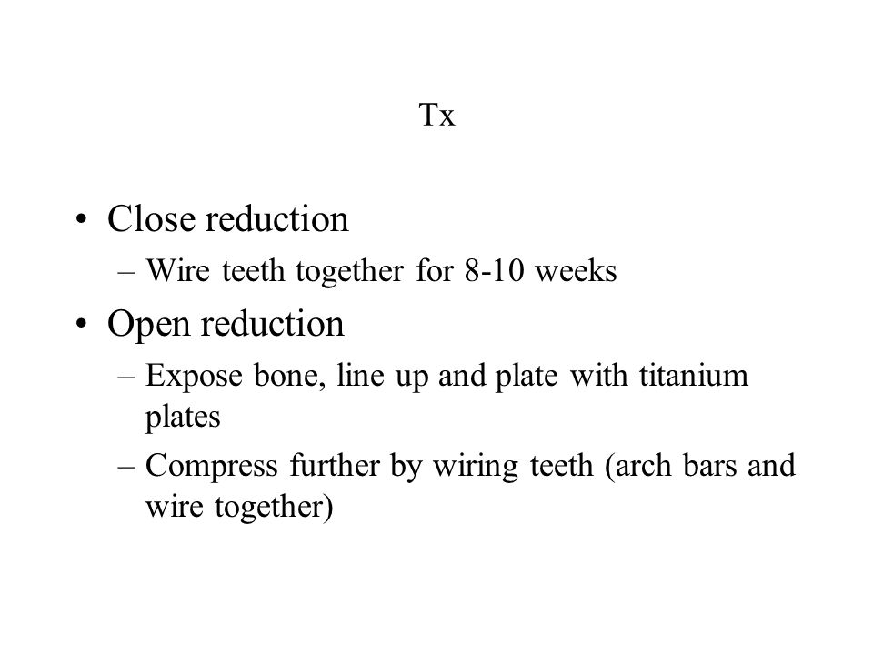 Close reduction Open reduction Tx Wire teeth together for 8-10 weeks
