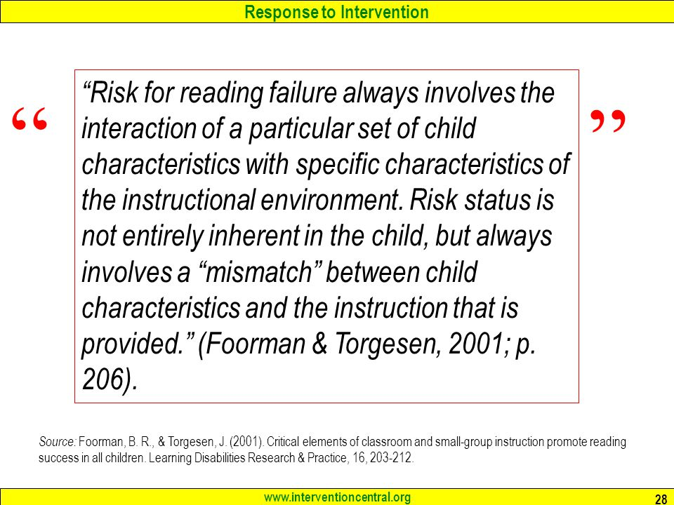 Risk for reading failure always involves the interaction of a particular set of child characteristics with specific characteristics of the instructional environment. Risk status is not entirely inherent in the child, but always involves a mismatch between child characteristics and the instruction that is provided. (Foorman & Torgesen, 2001; p. 206).