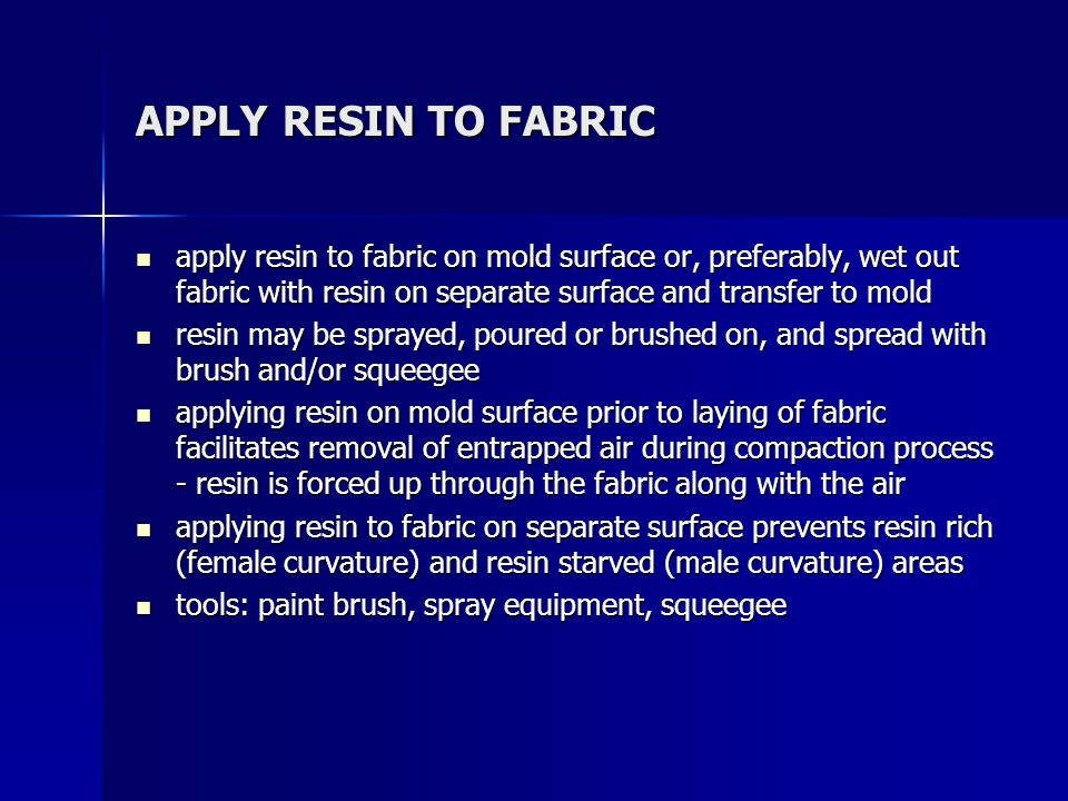 APPLY RESIN TO FABRIC apply resin to fabric on mold surface or, preferably, wet out fabric with resin on separate surface and transfer to mold.
