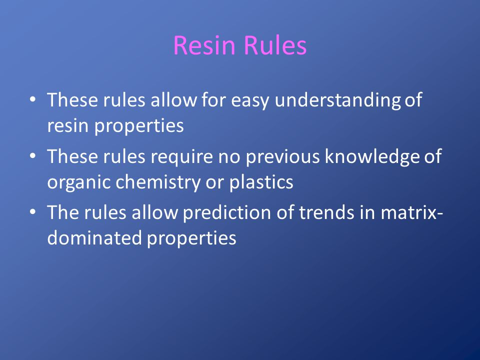 Resin Rules These rules allow for easy understanding of resin properties. These rules require no previous knowledge of organic chemistry or plastics.