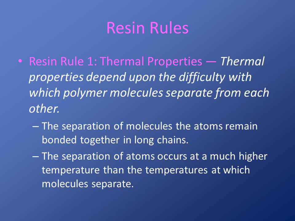Resin Rules Resin Rule 1: Thermal Properties ― Thermal properties depend upon the difficulty with which polymer molecules separate from each other.