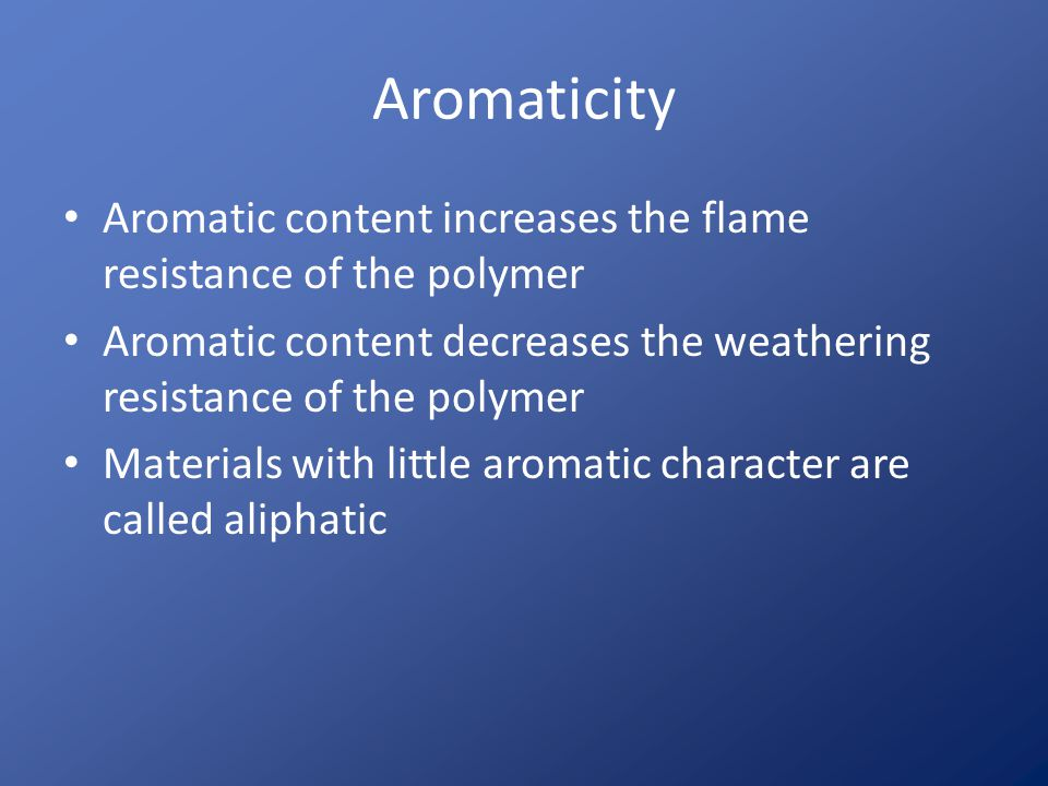 Aromaticity Aromatic content increases the flame resistance of the polymer. Aromatic content decreases the weathering resistance of the polymer.