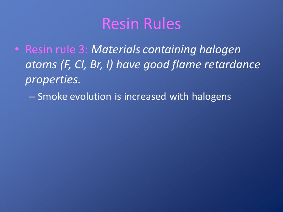 Resin Rules Resin rule 3: Materials containing halogen atoms (F, Cl, Br, I) have good flame retardance properties.