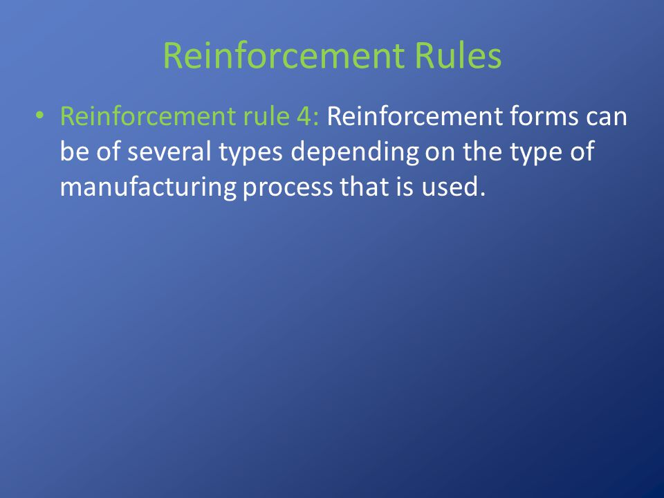 Reinforcement Rules Reinforcement rule 4: Reinforcement forms can be of several types depending on the type of manufacturing process that is used.
