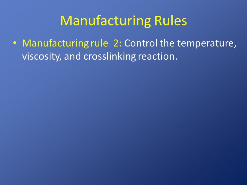Manufacturing Rules Manufacturing rule 2: Control the temperature, viscosity, and crosslinking reaction.