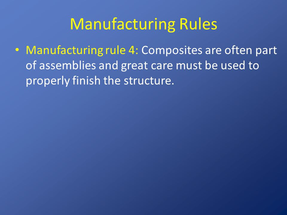 Manufacturing Rules Manufacturing rule 4: Composites are often part of assemblies and great care must be used to properly finish the structure.