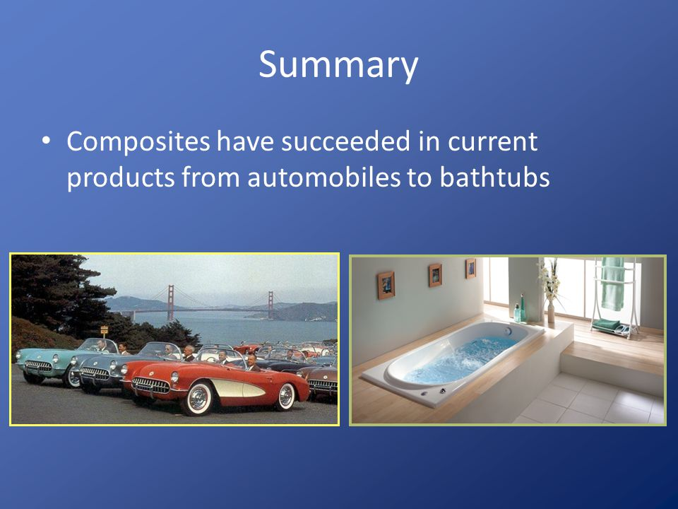 Summary Composites have succeeded in current products from automobiles to bathtubs