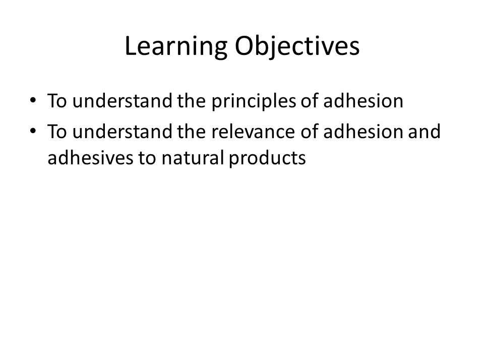 Learning Objectives To understand the principles of adhesion
