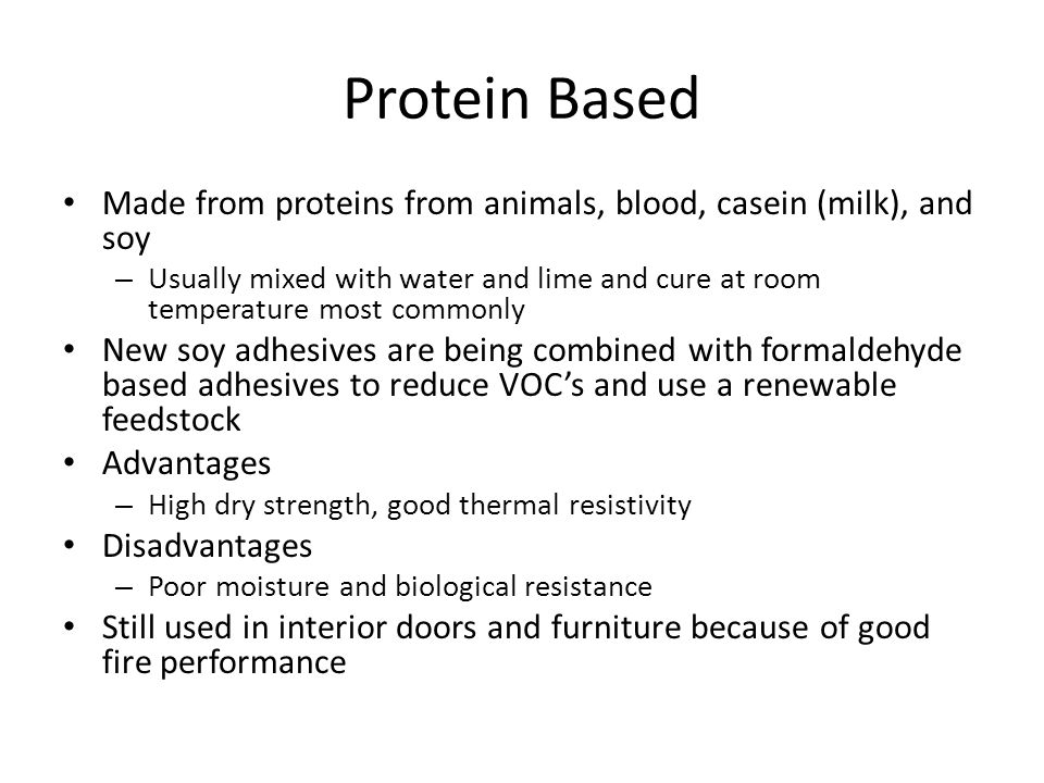 Protein Based Made from proteins from animals, blood, casein (milk), and soy.