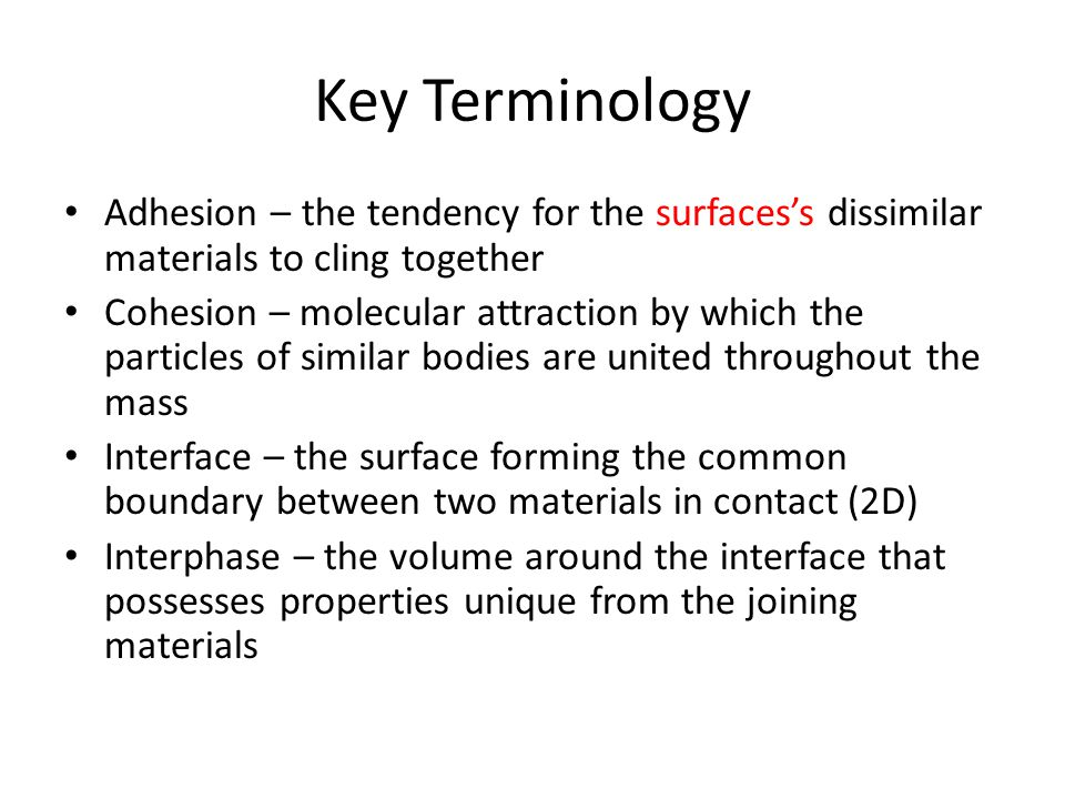 Key Terminology Adhesion – the tendency for the surfaces's dissimilar materials to cling together.