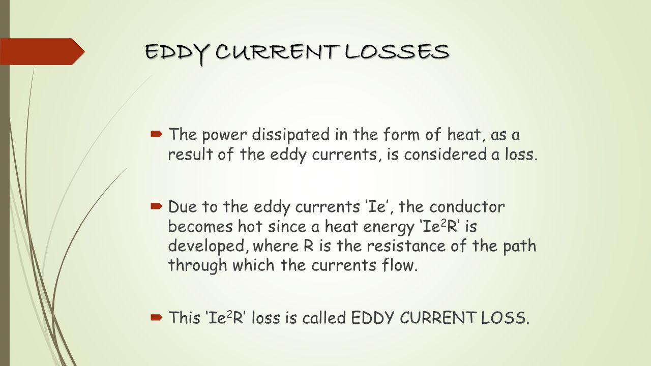 EDDY CURRENT LOSSES The power dissipated in the form of heat, as a result of the eddy currents, is considered a loss.