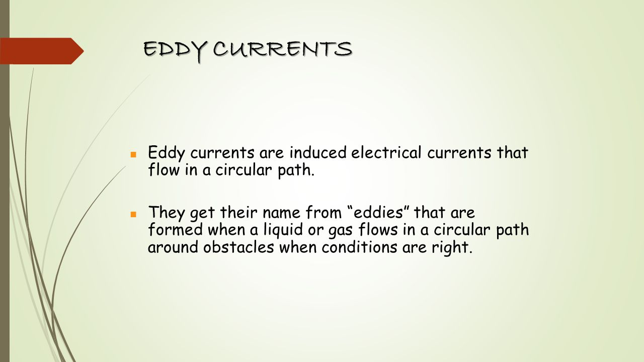 EDDY CURRENTS Eddy currents are induced electrical currents that flow in a circular path.