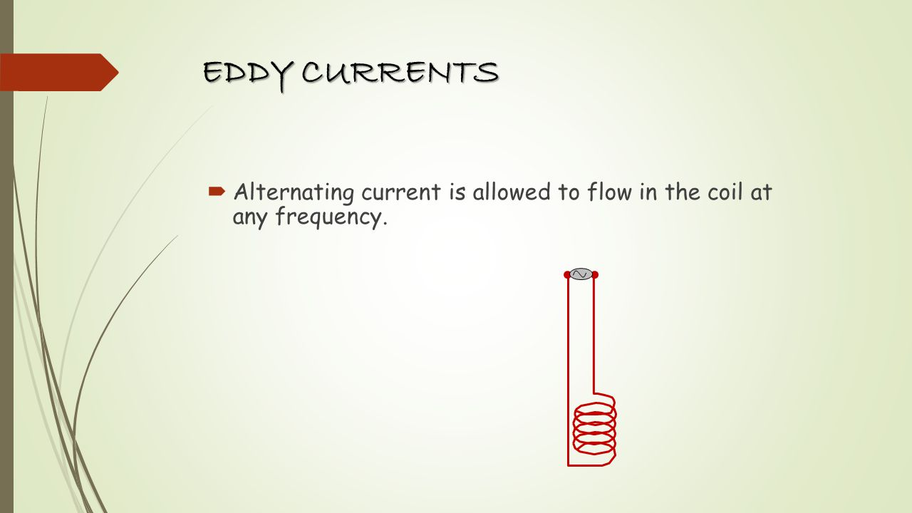 EDDY CURRENTS Alternating current is allowed to flow in the coil at any frequency.