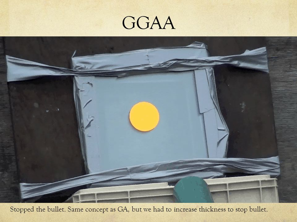 GGAA Stopped the bullet. Same concept as GA, but we had to increase thickness to stop bullet.