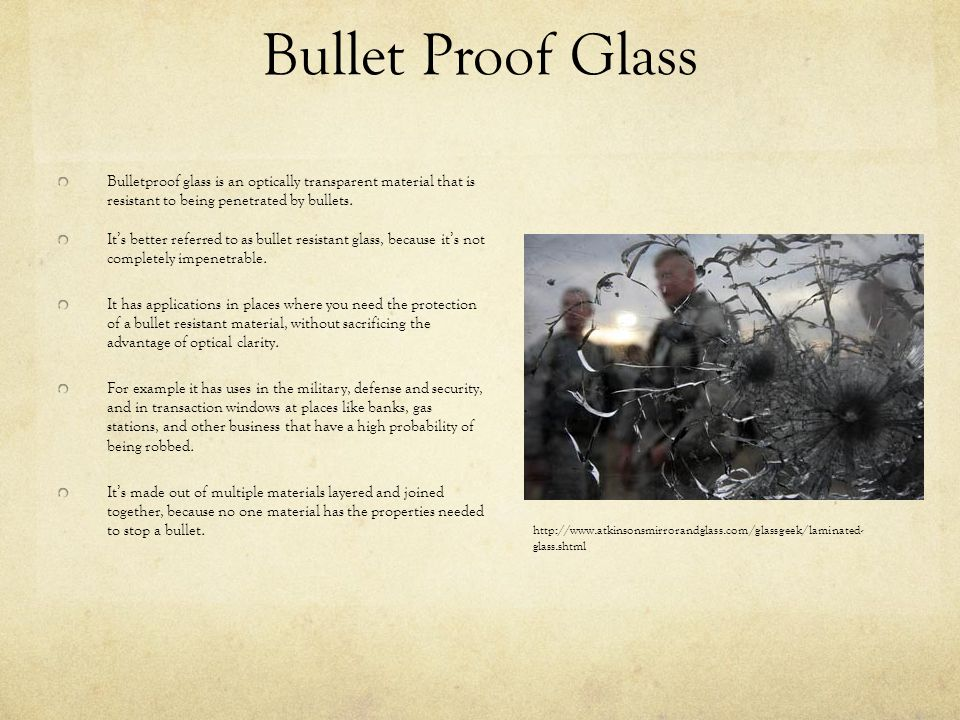 Bullet Proof Glass Bulletproof glass is an optically transparent material that is resistant to being penetrated by bullets.