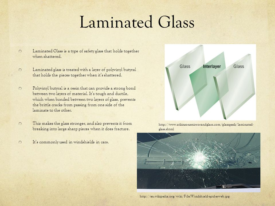 Laminated Glass Laminated Glass is a type of safety glass that holds together when shattered.