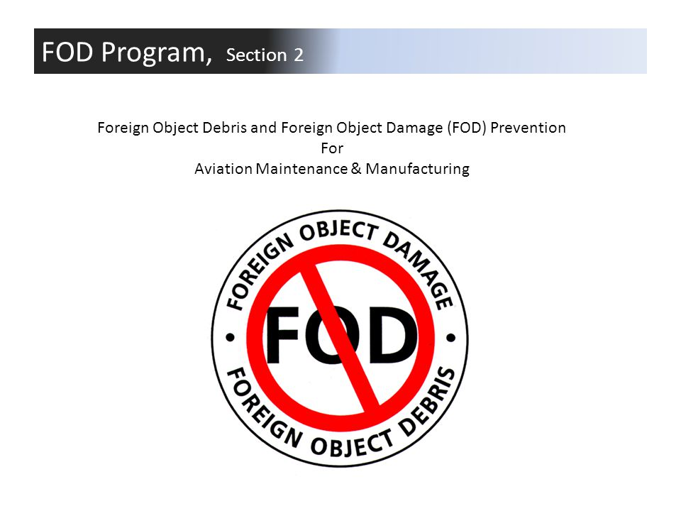 FOD Program, Section 2 Foreign Object Debris and Foreign Object Damage (FOD) Prevention. For. Aviation Maintenance & Manufacturing.