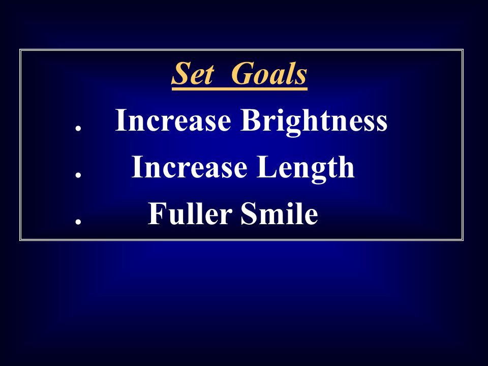 Set Goals . Increase Brightness . Increase Length . Fuller Smile